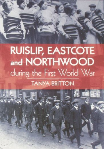 Ruislip, Eastcote and Northwood during the First World War, by Tanya Britton